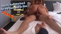 squirt, fuck me hard for my husband to film