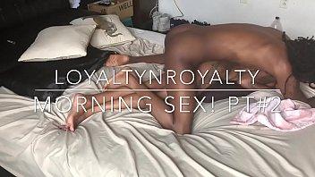 Loyaltynroyalty Best Morning Sex! PT#2