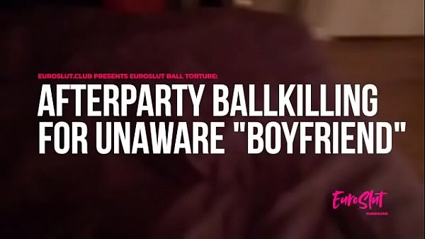 Euroslut Ball Torture: Afterparty Ballkilling for Unaware